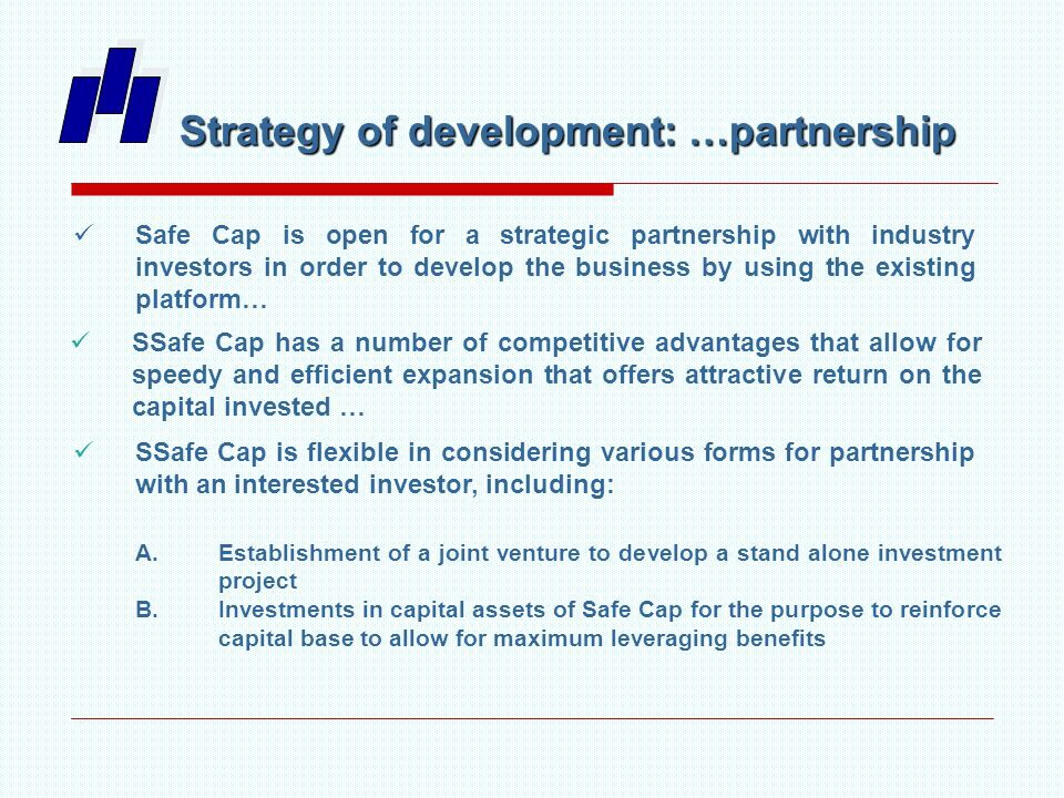 Safe Cap is open for a strategic partnership with industry investors in order to develop the business by using the existing platform… SSafe Cap has a number of competitive advantages that allow for speedy and efficient expansion that offers attractive return on the capital invested … SSafe Cap is flexible in considering various forms for partnership with an interested investor, including: A.Establishment of a joint venture to develop a stand alone investment project B.Investments in capital assets of Safe Cap for the purpose to reinforce capital base to allow for maximum leveraging benefits Strategy of development: …partnership