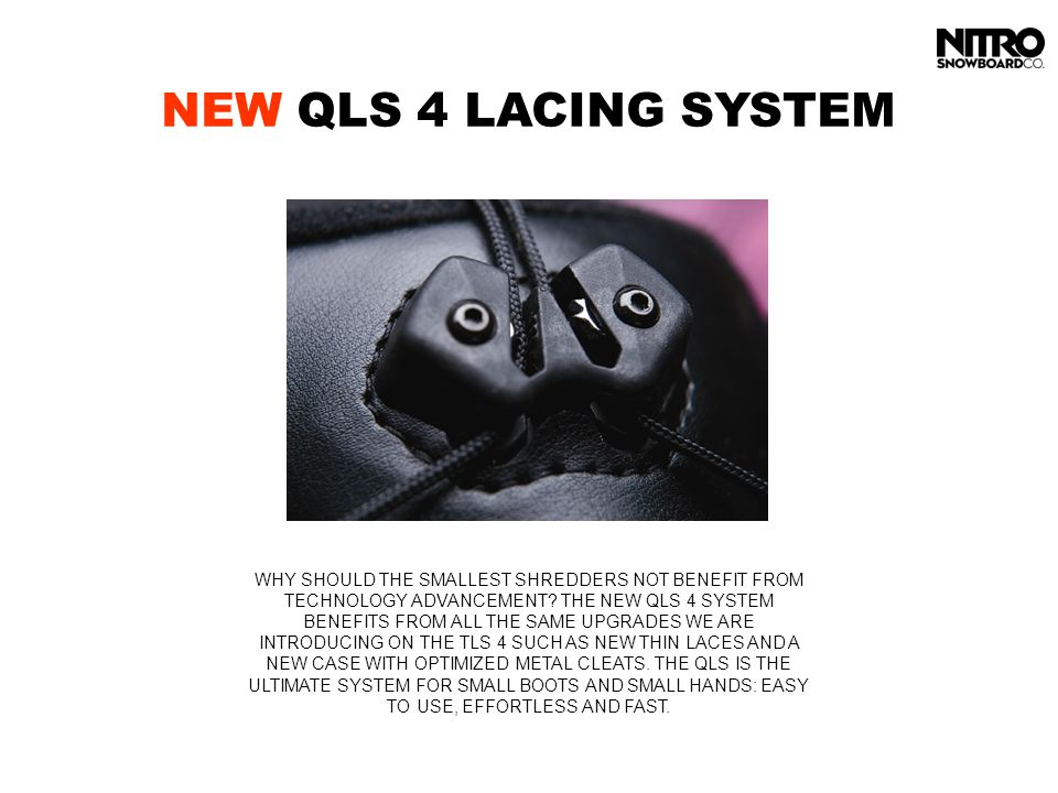 NEW QLS 4 LACING SYSTEM WHY SHOULD THE SMALLEST SHREDDERS NOT BENEFIT FROM TECHNOLOGY ADVANCEMENT? THE NEW QLS 4 SYSTEM BENEFITS FROM ALL THE SAME UPG