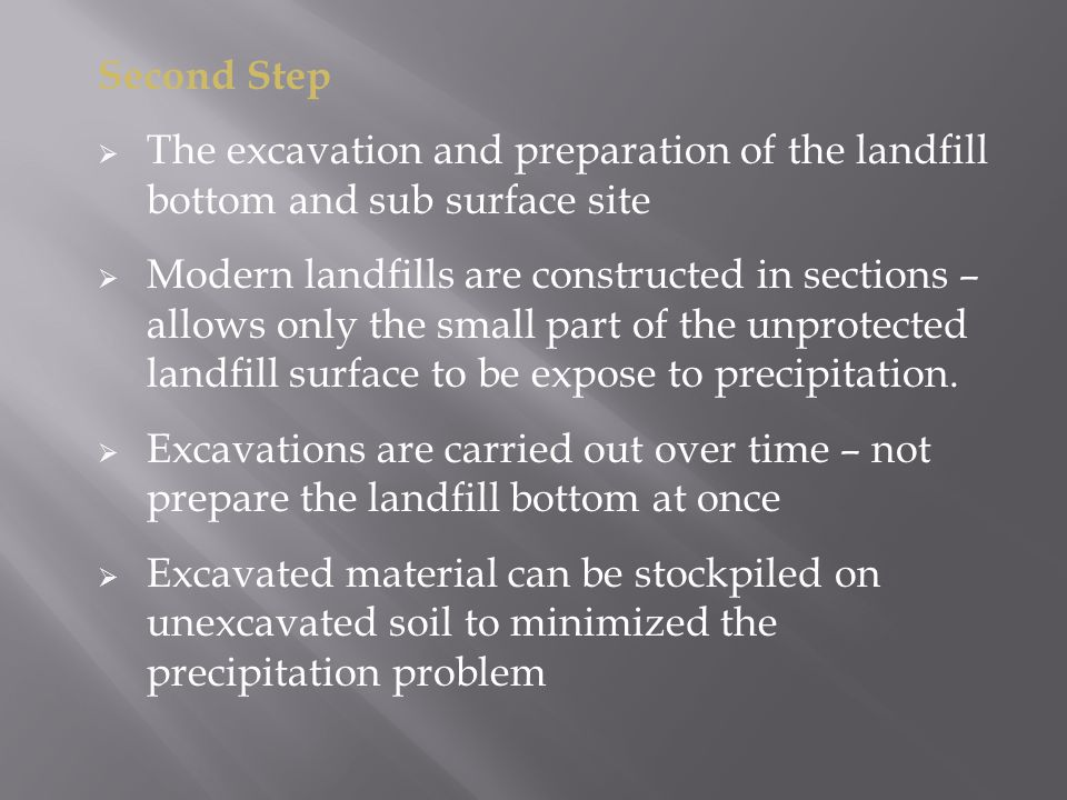Second Step  The excavation and preparation of the landfill bottom and sub surface site  Modern landfills are constructed in sections – allows only the small part of the unprotected landfill surface to be expose to precipitation.