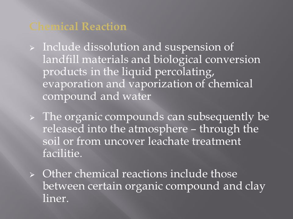 Chemical Reaction  Include dissolution and suspension of landfill materials and biological conversion products in the liquid percolating, evaporation and vaporization of chemical compound and water  The organic compounds can subsequently be released into the atmosphere – through the soil or from uncover leachate treatment facilitie.