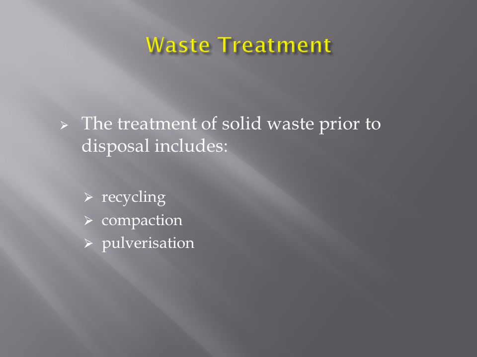  The treatment of solid waste prior to disposal includes:  recycling  compaction  pulverisation