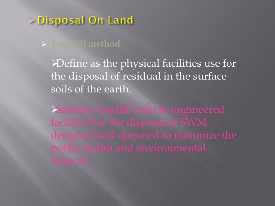  Landfill method  Define as the physical facilities use for the disposal of residual in the surface soils of the earth.
