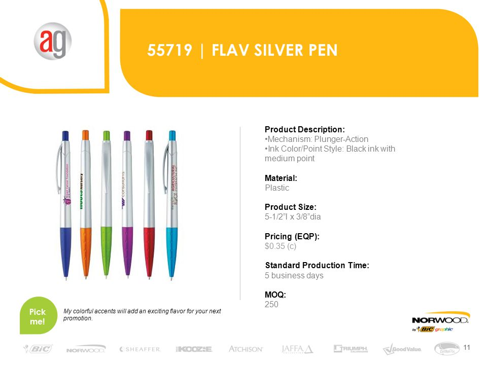 11 55719 | FLAV SILVER PEN Product Description: Mechanism: Plunger-Action Ink Color/Point Style: Black ink with medium point Material: Plastic Product Size: 5-1/2 l x 3/8 dia Pricing (EQP): $0.35 (c) Standard Production Time: 5 business days MOQ: 250 Pick me.