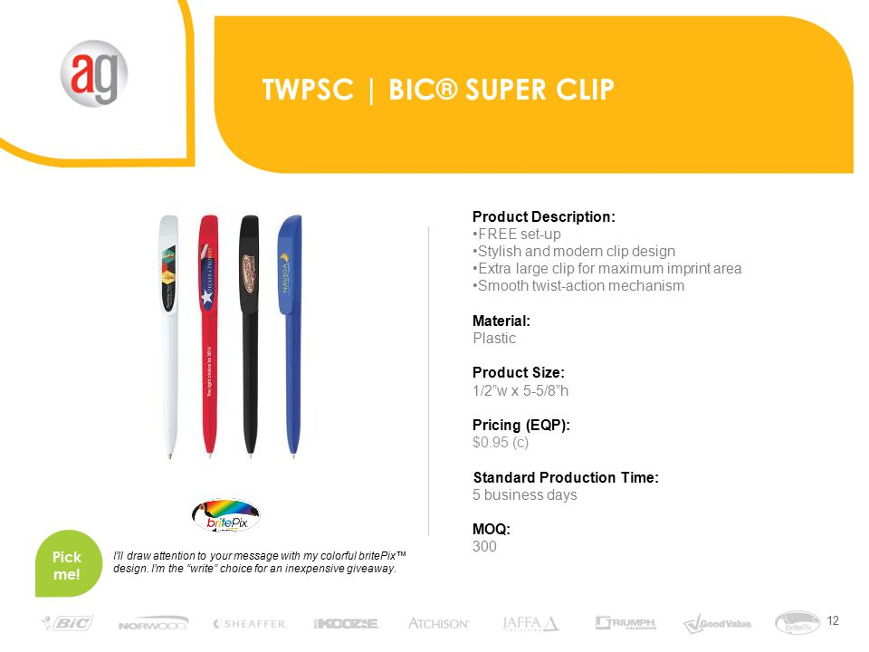 12 TWPSC | BIC® SUPER CLIP Product Description: FREE set-up Stylish and modern clip design Extra large clip for maximum imprint area Smooth twist-action mechanism Material: Plastic Product Size: 1/2 w x 5-5/8 h Pricing (EQP): $0.95 (c) Standard Production Time: 5 business days MOQ: 300 Pick me.