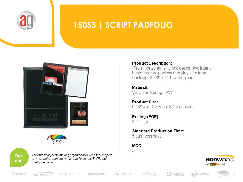 3 15053 | SCRIPT PADFOLIO Product Description: Front horizontal stitching design, two interior business card pockets and vinyl pen loop Includes 8-1/2 x 11 h writing pad Material: Vinyl and Sponge PVC Product Size: 9-1/2 w x 12/7/8 h x 3/4 d (closed) Pricing (EQP): $9.41 (c) Standard Production Time: 5 business days MOQ: 50 Pick me.