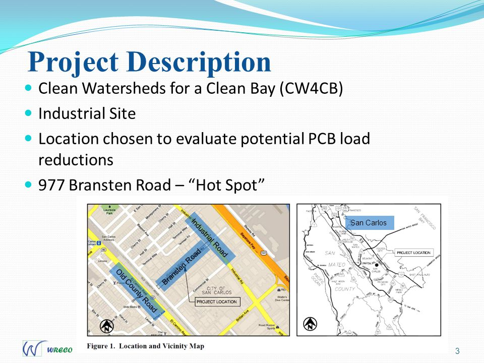 Project Description 3 Clean Watersheds for a Clean Bay (CW4CB) Industrial Site Location chosen to evaluate potential PCB load reductions 977 Bransten Road – Hot Spot Old County Road Industrial Road Bransten Road San Carlos