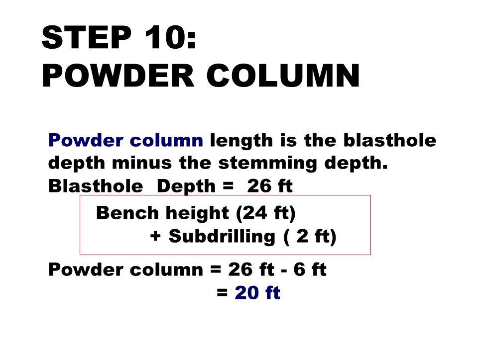 STEP 10: POWDER COLUMN Powder column length is the blasthole depth minus the stemming depth. Blasthole Depth = 26 ft Bench height (24 ft) + Subdrillin