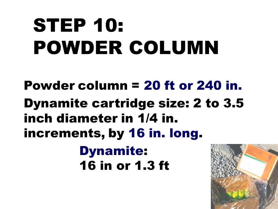 STEP 10: POWDER COLUMN Powder column = 20 ft or 240 in. Dynamite cartridge size: 2 to 3.5 inch diameter in 1/4 in. increments, by 16 in. long. Dynamit