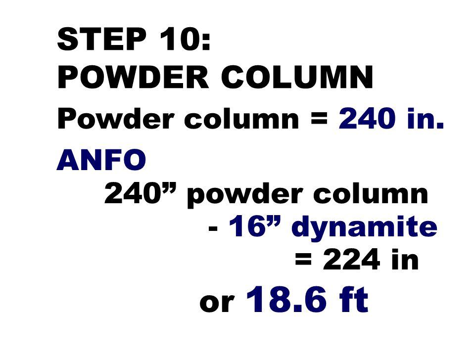 "STEP 10: POWDER COLUMN Powder column = 240 in. ANFO 240"" powder column - 16"" dynamite = 224 in or 18.6 ft"