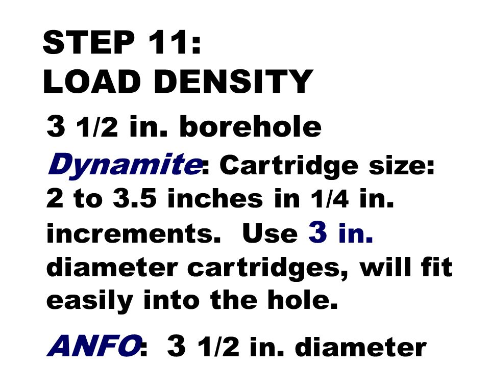 STEP 11: LOAD DENSITY 3 1/2 in. borehole Dynamite : Cartridge size: 2 to 3.5 inches in 1/4 in. increments. Use 3 in. diameter cartridges, will fit eas