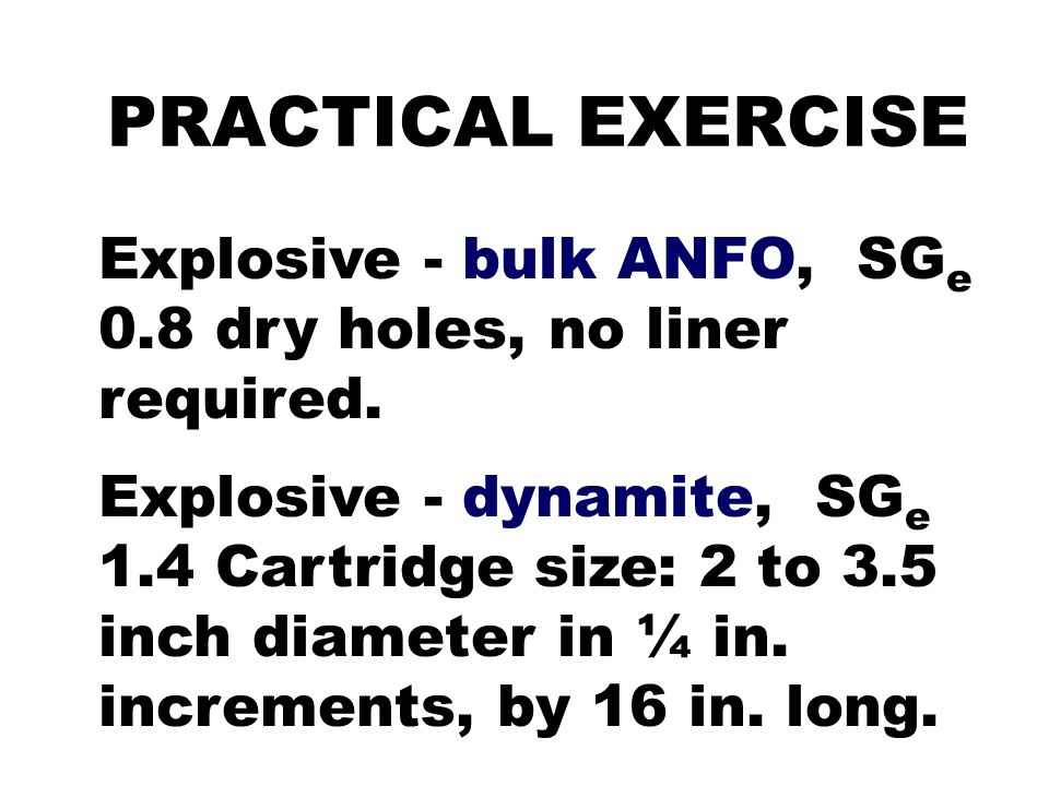 PRACTICAL EXERCISE Explosive - bulk ANFO, SG e 0.8 dry holes, no liner required. Explosive - dynamite, SG e 1.4 Cartridge size: 2 to 3.5 inch diameter