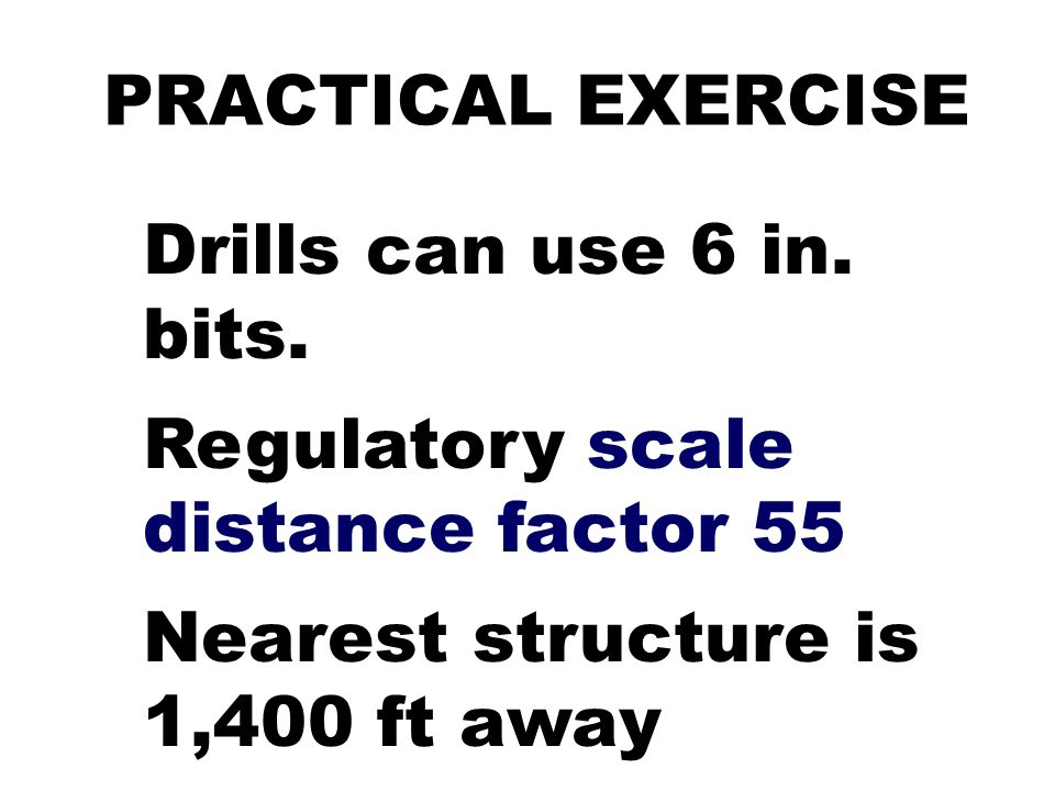 PRACTICAL EXERCISE Drills can use 6 in. bits. Regulatory scale distance factor 55 Nearest structure is 1,400 ft away