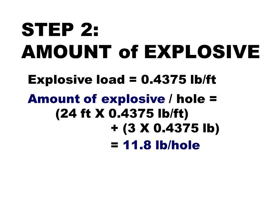 STEP 2: AMOUNT of EXPLOSIVE Explosive load = 0.4375 lb/ft Amount of explosive / hole = (24 ft X 0.4375 lb/ft) + (3 X 0.4375 lb) = 11.8 lb/hole