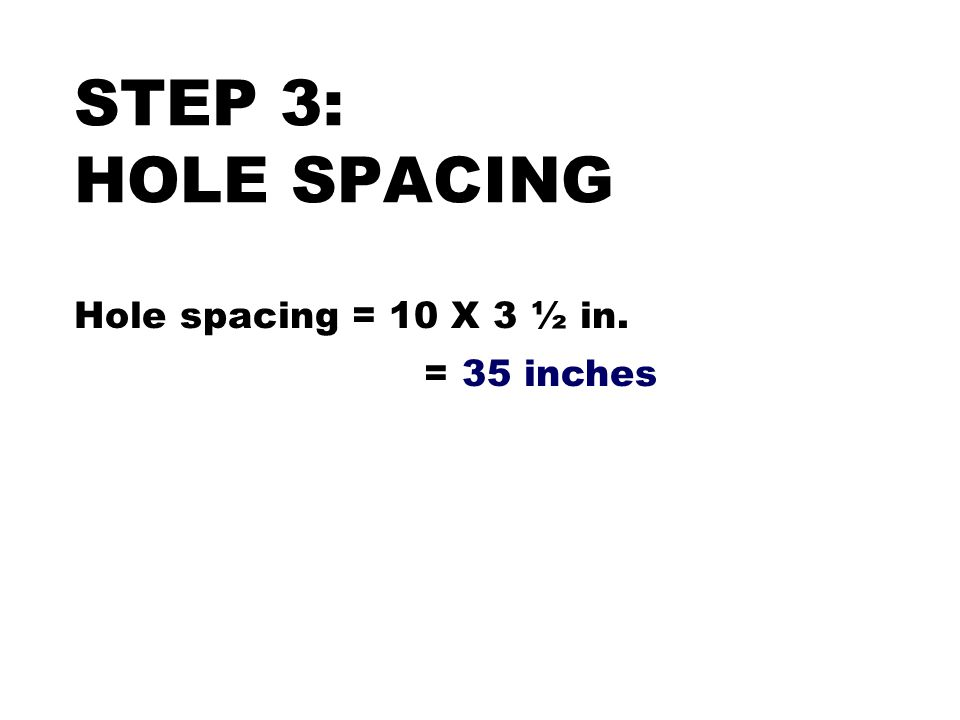 STEP 3: HOLE SPACING Hole spacing = 10 X 3 ½ in. = 35 inches