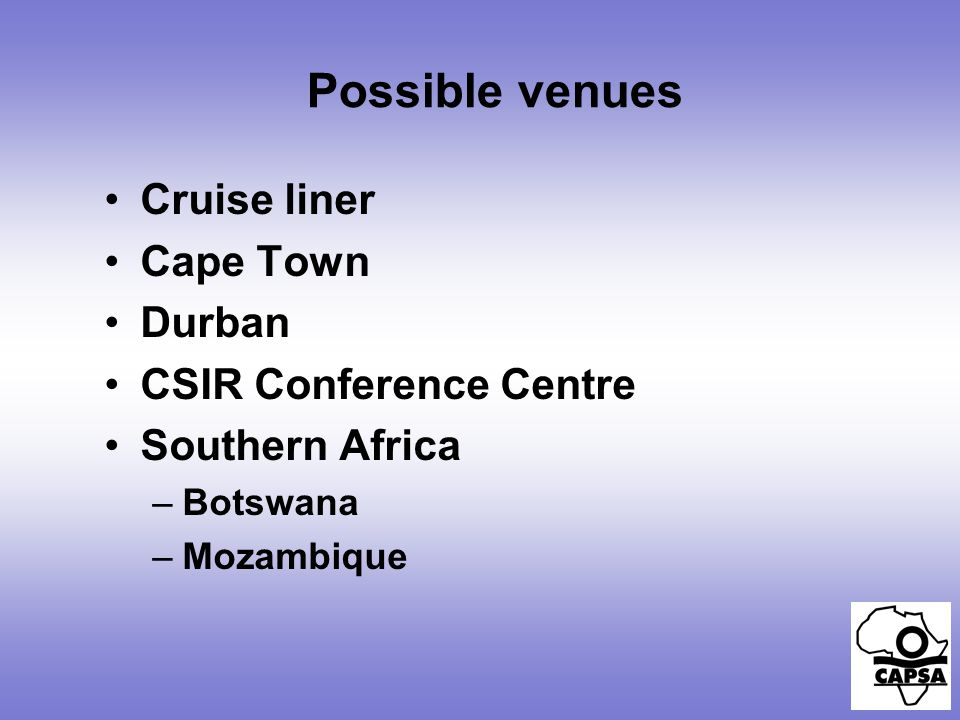 Possible venues Cruise liner Cape Town Durban CSIR Conference Centre Southern Africa –Botswana –Mozambique