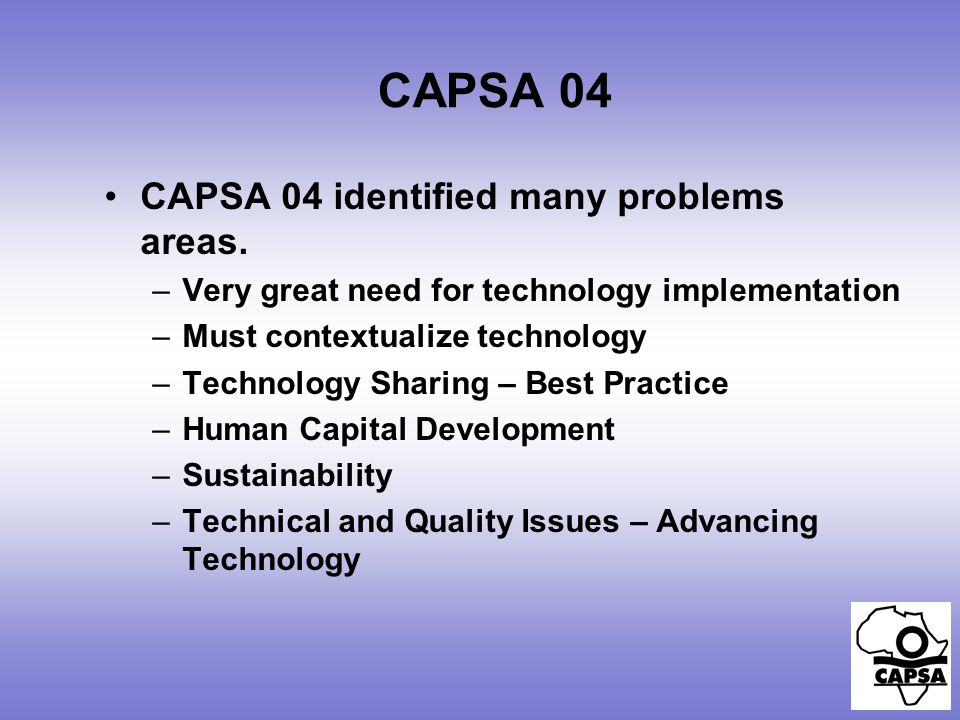 CAPSA 04 CAPSA 04 identified many problems areas. –Very great need for technology implementation –Must contextualize technology –Technology Sharing –