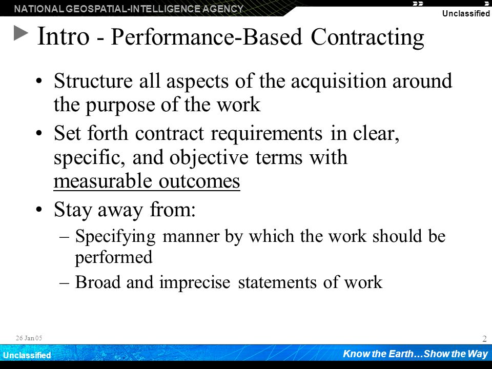 NATIONAL GEOSPATIAL-INTELLIGENCE AGENCY Know the Earth…Show the Way Unclassified 2 26 Jan 05 Intro - Performance-Based Contracting Structure all aspec