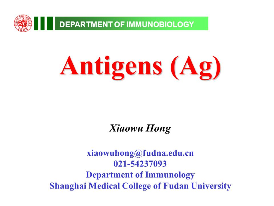 DEPARTMENT OF IMMUNOBIOLOGY Antigens (Ag) Xiaowu Hong xiaowuhong@fudna.edu.cn 021-54237093 Department of Immunology Shanghai Medical College of Fudan University
