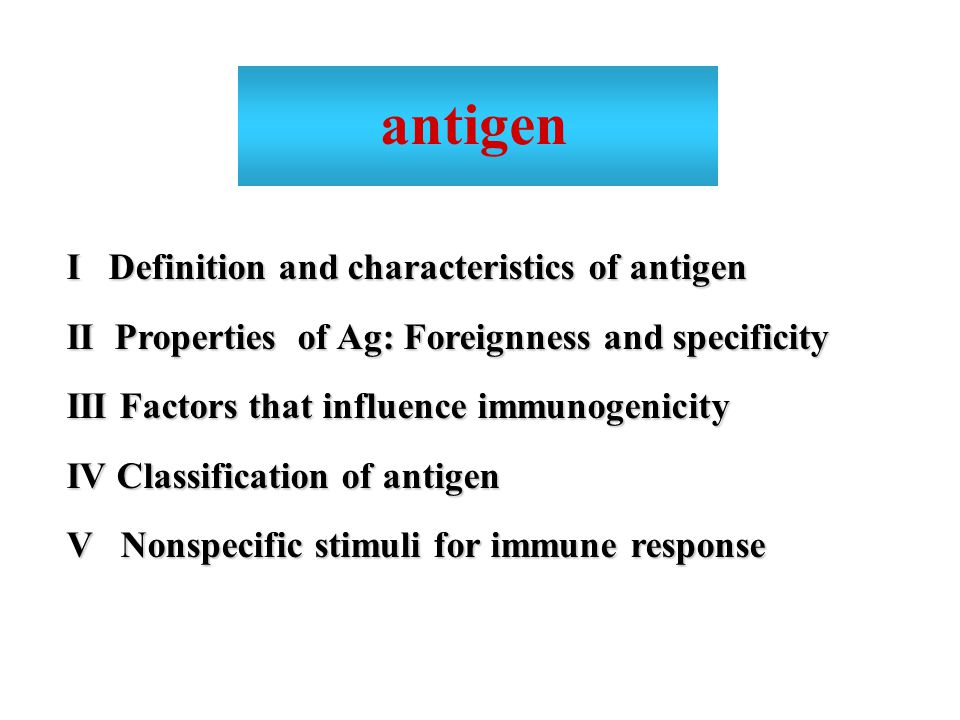 I Definition and characteristics of antigen II Properties of Ag: Foreignness and specificity III Factors that influence immunogenicity IV Classification of antigen V Nonspecific stimuli for immune response antigen