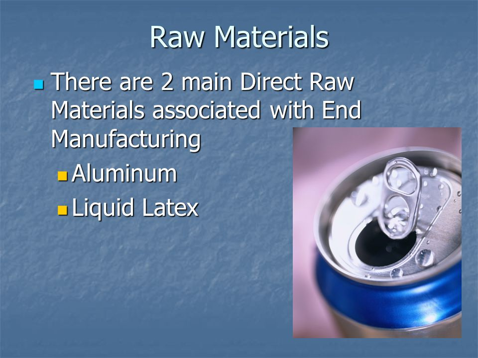 Raw Materials There are 2 main Direct Raw Materials associated with End Manufacturing There are 2 main Direct Raw Materials associated with End Manufa