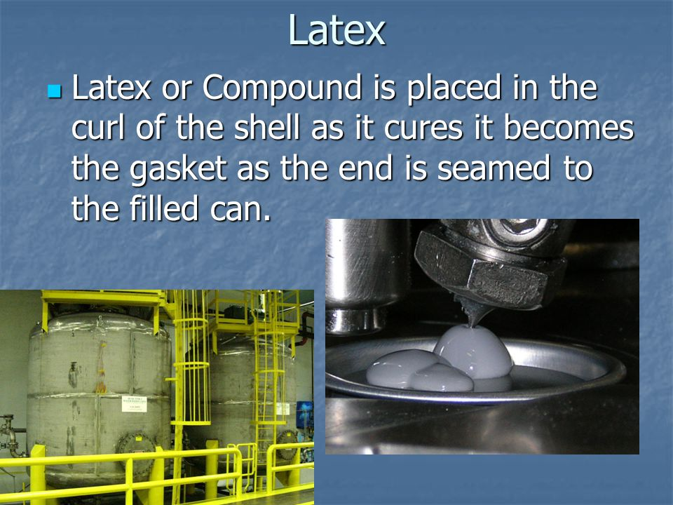 Latex Latex or Compound is placed in the curl of the shell as it cures it becomes the gasket as the end is seamed to the filled can.