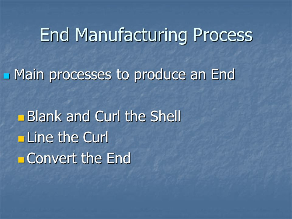 End Manufacturing Process Main processes to produce an End Main processes to produce an End Blank and Curl the Shell Blank and Curl the Shell Line the Curl Line the Curl Convert the End Convert the End