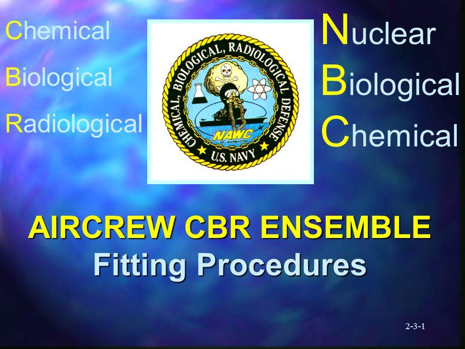 2-3-1 N uclear B iological C hemical AIRCREW CBR ENSEMBLE Fitting Procedures Chemical Biological Radiological