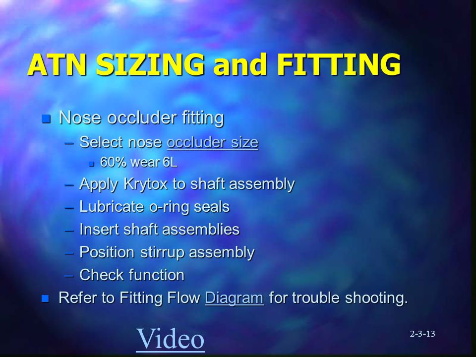 2-3-13 ATN SIZING and FITTING n Nose occluder fitting –Select nose occluder size occluder sizeoccluder size n 60% wear 6L –Apply Krytox to shaft assembly –Lubricate o-ring seals –Insert shaft assemblies –Position stirrup assembly –Check function n Refer to Fitting Flow Diagram for trouble shooting.
