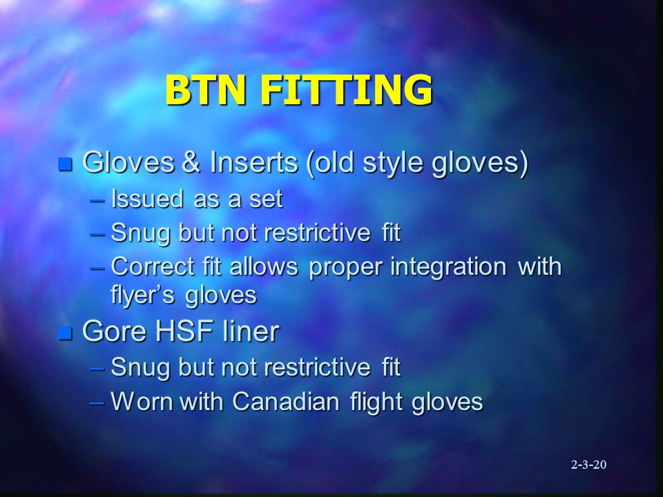 2-3-20 BTN FITTING n Gloves & Inserts (old style gloves) –Issued as a set –Snug but not restrictive fit –Correct fit allows proper integration with flyer's gloves n Gore HSF liner –Snug but not restrictive fit –Worn with Canadian flight gloves