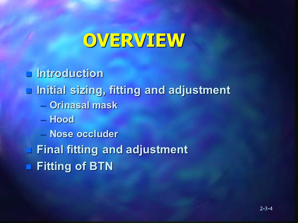 2-3-4 OVERVIEW n Introduction n Initial sizing, fitting and adjustment –Orinasal mask –Hood –Nose occluder n Final fitting and adjustment n Fitting of BTN