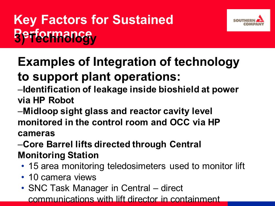 Key Factors for Sustained Performance Examples of Integration of technology to support plant operations: –Identification of leakage inside bioshield at power via HP Robot –Midloop sight glass and reactor cavity level monitored in the control room and OCC via HP cameras –Core Barrel lifts directed through Central Monitoring Station 15 area monitoring teledosimeters used to monitor lift 10 camera views SNC Task Manager in Central – direct communications with lift director in containment 3) Technology