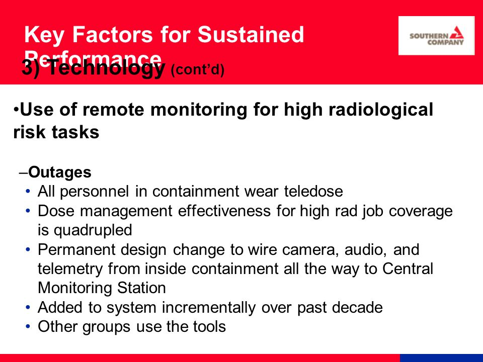 Key Factors for Sustained Performance Use of remote monitoring for high radiological risk tasks –Outages All personnel in containment wear teledose Dose management effectiveness for high rad job coverage is quadrupled Permanent design change to wire camera, audio, and telemetry from inside containment all the way to Central Monitoring Station Added to system incrementally over past decade Other groups use the tools 3) Technology (cont'd)