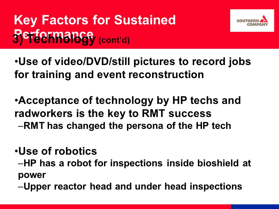 Key Factors for Sustained Performance Use of video/DVD/still pictures to record jobs for training and event reconstruction Acceptance of technology by HP techs and radworkers is the key to RMT success –RMT has changed the persona of the HP tech Use of robotics –HP has a robot for inspections inside bioshield at power –Upper reactor head and under head inspections 3) Technology (cont'd)