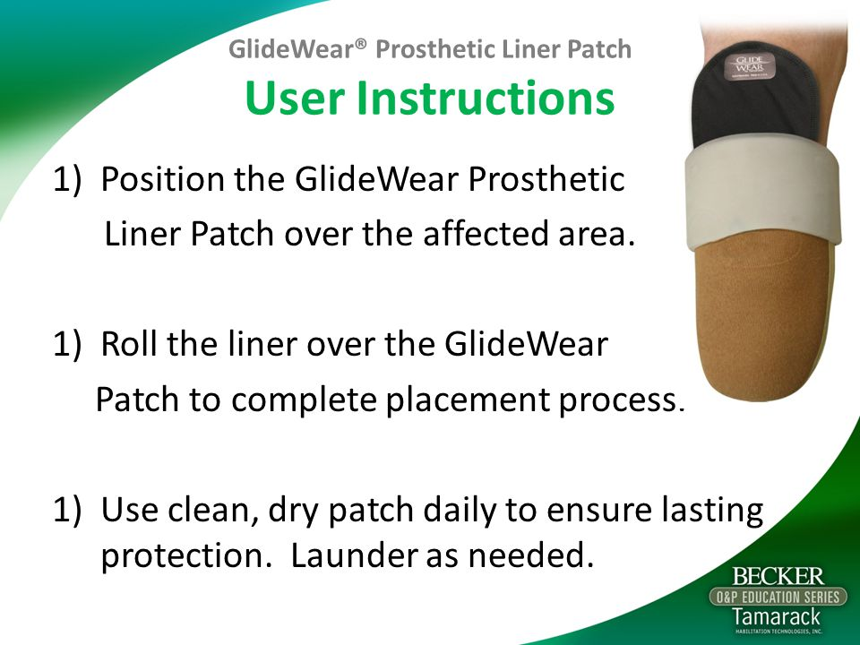 GlideWear® Prosthetic Liner Patch User Instructions 1)Position the GlideWear Prosthetic Liner Patch over the affected area.