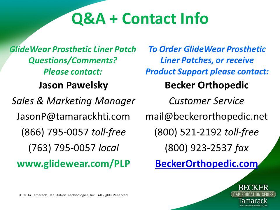 Q&A + Contact Info Jason Pawelsky Sales & Marketing Manager JasonP@tamarackhti.com (866) 795-0057 toll-free (763) 795-0057 local www.glidewear.com/PLP © 2014 Tamarack Habilitation Technologies, Inc.
