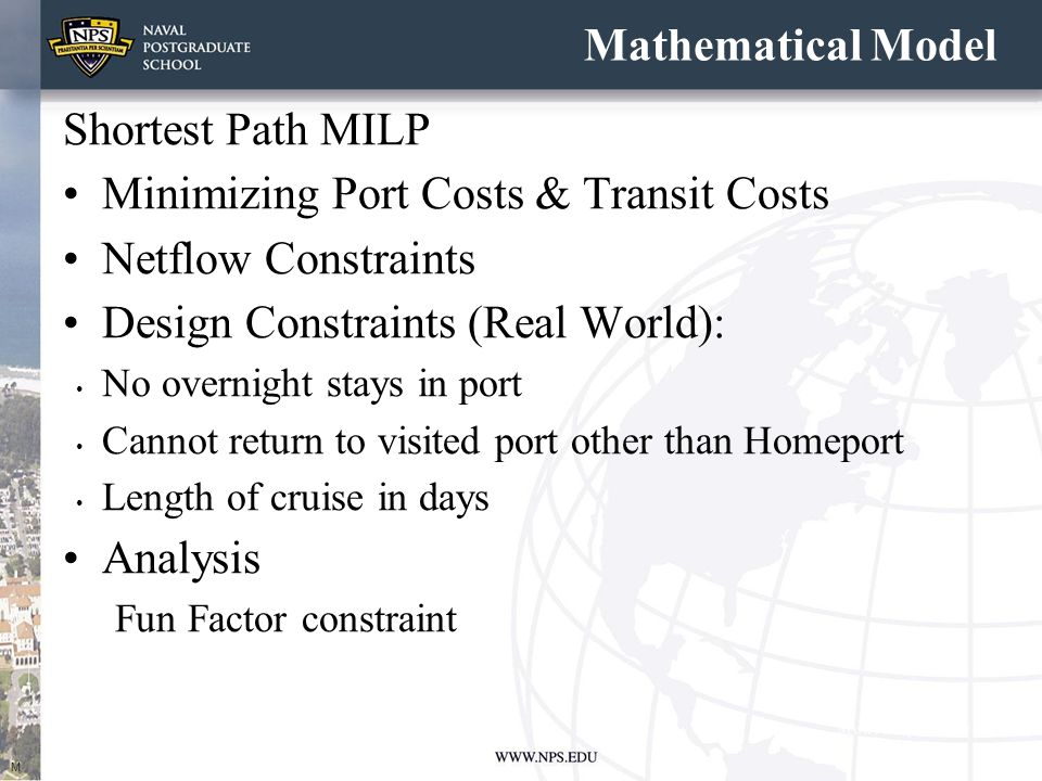 Mathematical Model Shortest Path MILP Minimizing Port Costs & Transit Costs Netflow Constraints Design Constraints (Real World): No overnight stays in port Cannot return to visited port other than Homeport Length of cruise in days Analysis Fun Factor constraint M
