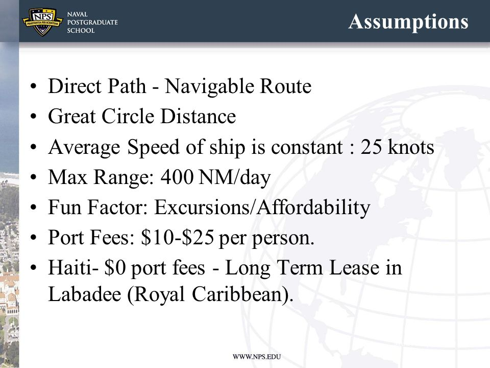Assumptions Direct Path - Navigable Route Great Circle Distance Average Speed of ship is constant : 25 knots Max Range: 400 NM/day Fun Factor: Excursions/Affordability Port Fees: $10-$25 per person.