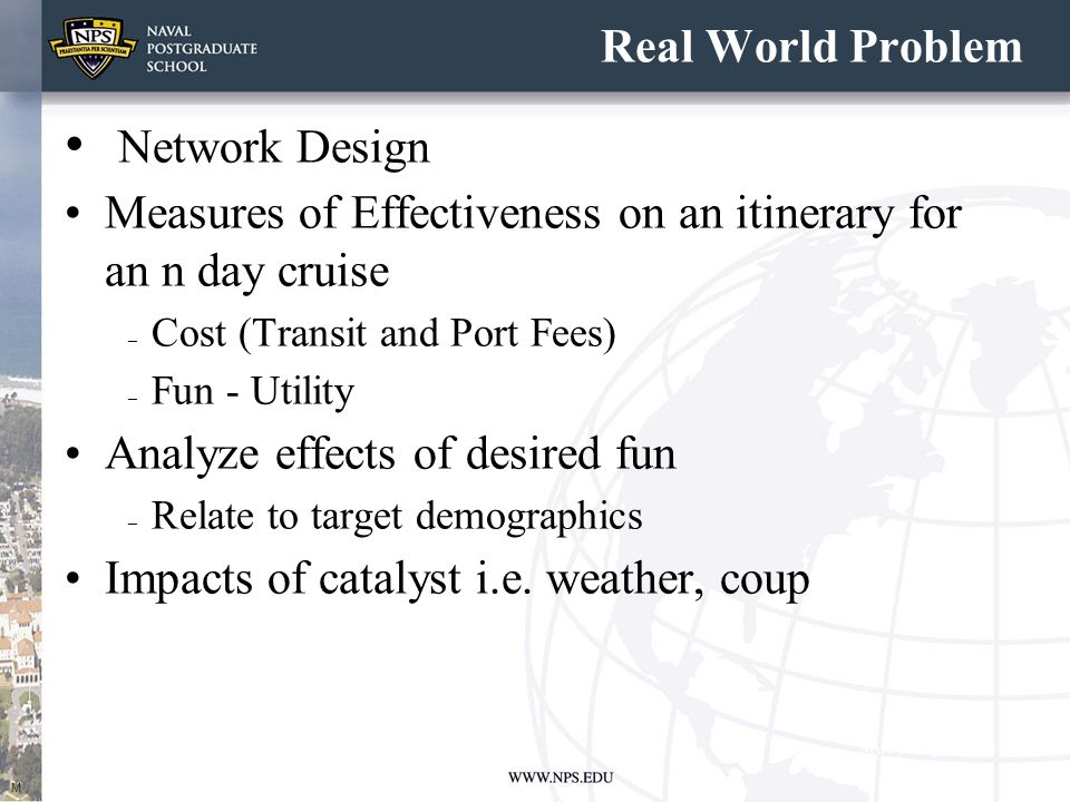 Real World Problem Network Design Measures of Effectiveness on an itinerary for an n day cruise – Cost (Transit and Port Fees) – Fun - Utility Analyze effects of desired fun – Relate to target demographics Impacts of catalyst i.e.