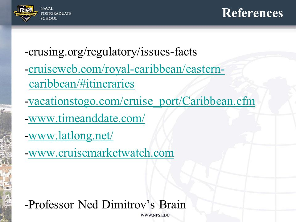 References -crusing.org/regulatory/issues-facts -cruiseweb.com/royal-caribbean/eastern- caribbean/#itinerariescruiseweb.com/royal-caribbean/eastern- caribbean/#itineraries -vacationstogo.com/cruise_port/Caribbean.cfmvacationstogo.com/cruise_port/Caribbean.cfm -www.timeanddate.com/www.timeanddate.com/ -www.latlong.net/www.latlong.net/ -www.cruisemarketwatch.comwww.cruisemarketwatch.com -Professor Ned Dimitrov's Brain