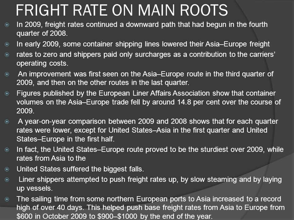 FRIGHT RATE ON MAIN ROOTS  In 2009, freight rates continued a downward path that had begun in the fourth quarter of 2008.