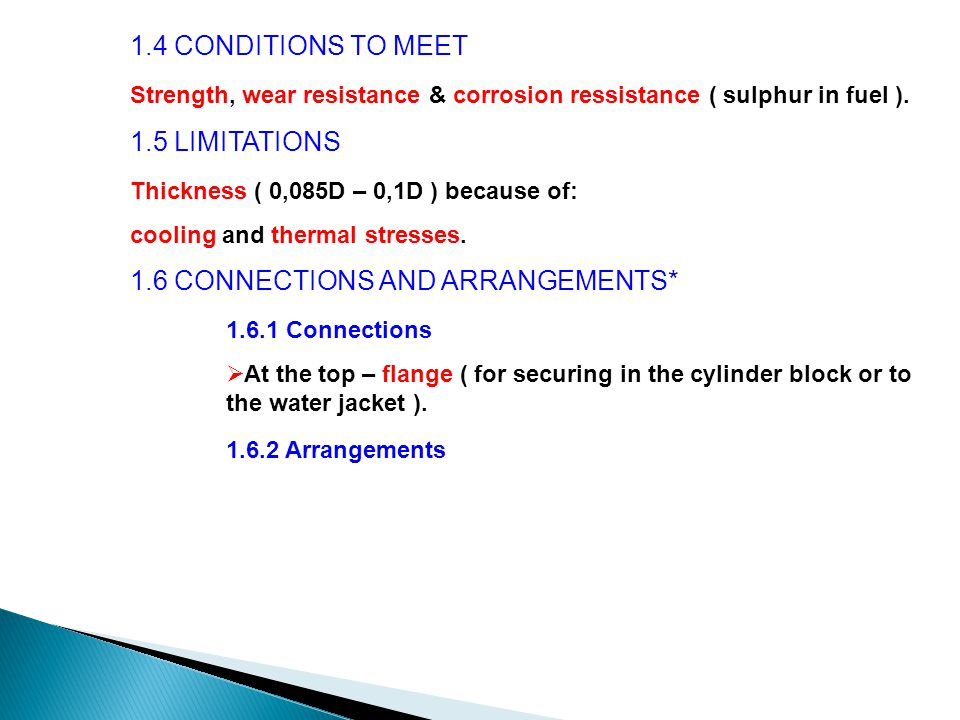 1.4 CONDITIONS TO MEET Strength, wear resistance & corrosion ressistance ( sulphur in fuel ). 1.5 LIMITATIONS Thickness ( 0,085D – 0,1D ) because of: