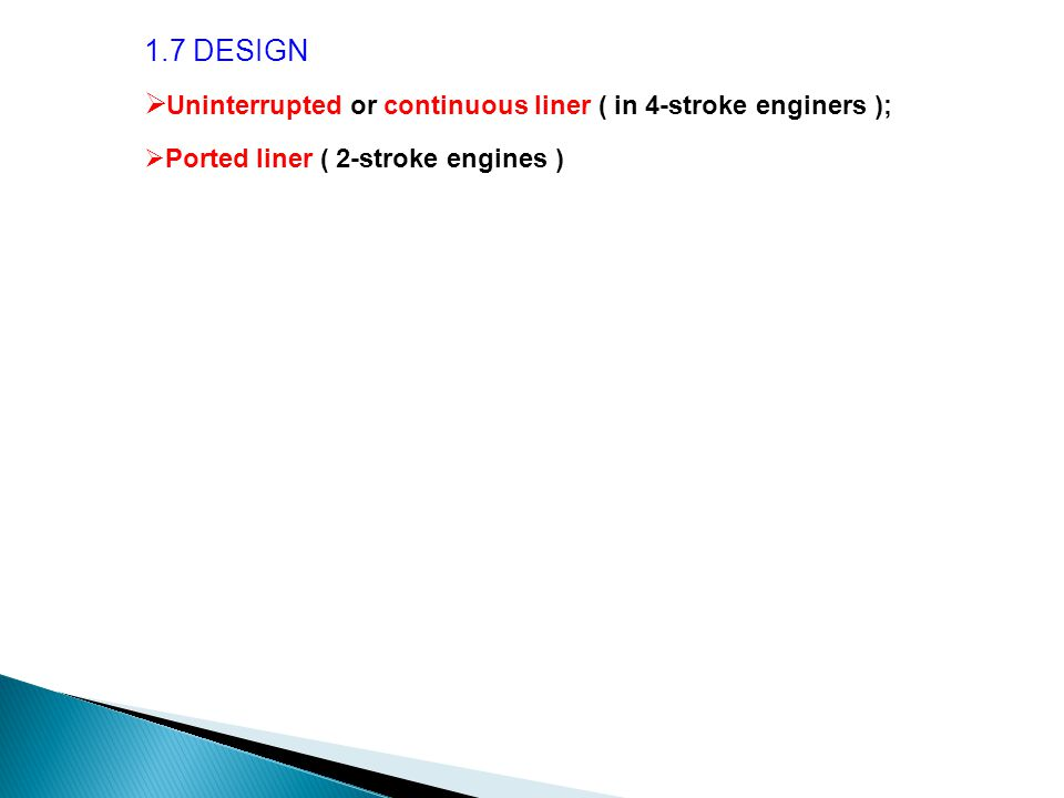 1.7 DESIGN  Uninterrupted or continuous liner ( in 4-stroke enginers );  Ported liner ( 2-stroke engines )