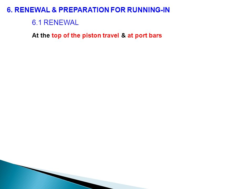 6. RENEWAL & PREPARATION FOR RUNNING-IN 6.1 RENEWAL At the top of the piston travel & at port bars