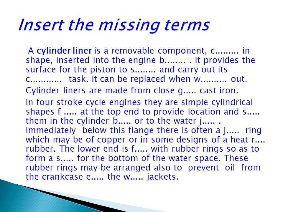 A cylinder liner is a removable component, c......... in shape, inserted into the engine b......... It provides the surface for the piston to s.......