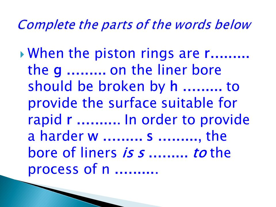  When the piston rings are r......... the g......... on the liner bore should be broken by h......... to provide the surface suitable for rapid r....