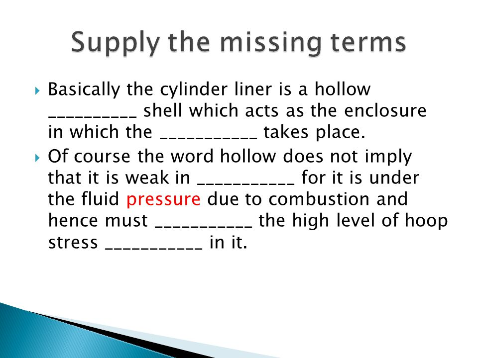  Basically the cylinder liner is a hollow __________ shell which acts as the enclosure in which the ___________ takes place.  Of course the word hol