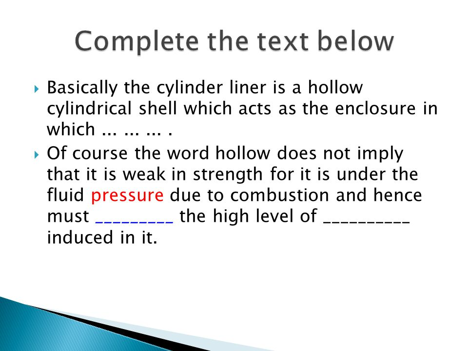  Basically the cylinder liner is a hollow cylindrical shell which acts as the enclosure in which..........  Of course the word hollow does not imply