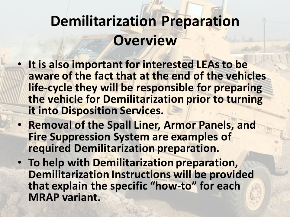 Demilitarization Preparation Overview It is also important for interested LEAs to be aware of the fact that at the end of the vehicles life-cycle they will be responsible for preparing the vehicle for Demilitarization prior to turning it into Disposition Services.