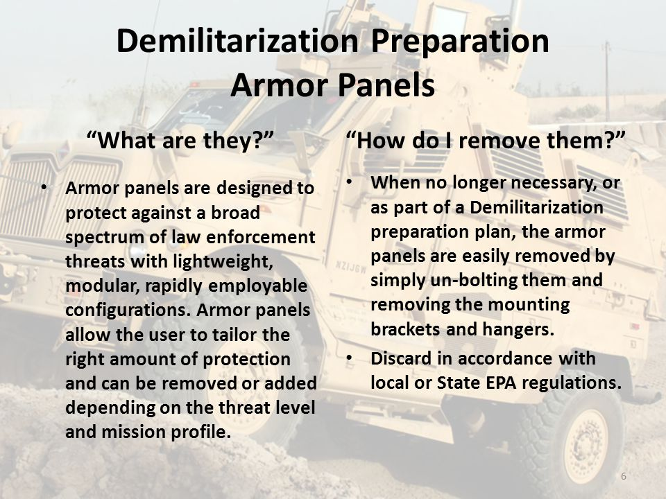 Demilitarization Preparation Armor Panels What are they? Armor panels are designed to protect against a broad spectrum of law enforcement threats with lightweight, modular, rapidly employable configurations.