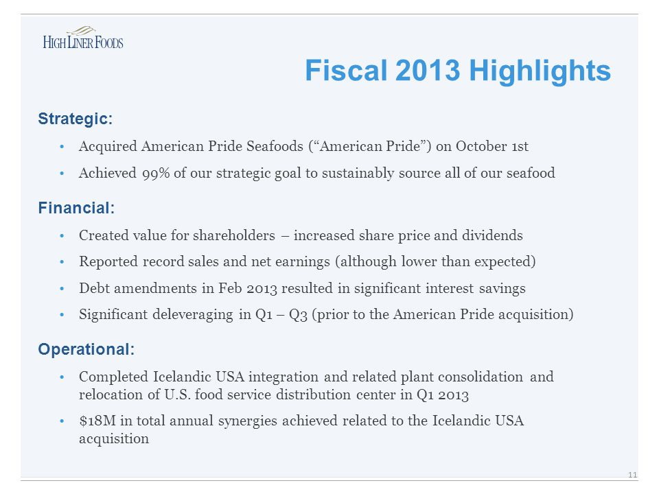 Strategic: Acquired American Pride Seafoods ( American Pride ) on October 1st Achieved 99% of our strategic goal to sustainably source all of our seafood Financial: Created value for shareholders – increased share price and dividends Reported record sales and net earnings (although lower than expected) Debt amendments in Feb 2013 resulted in significant interest savings Significant deleveraging in Q1 – Q3 (prior to the American Pride acquisition) Operational: Completed Icelandic USA integration and related plant consolidation and relocation of U.S.